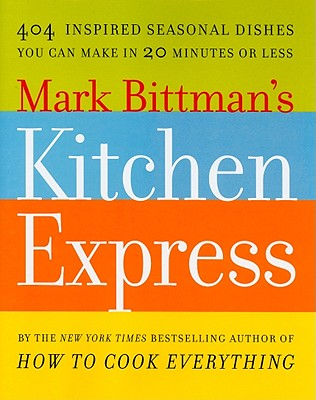 Image for MARK BITTMAN'S KITCHEN EXPRESS 404 INSPIRED SEASONAL DISHES YOU CAN MAKE IN 20 MINUTES OR LESS