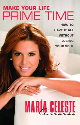 Make Your Life Prime Time: How to Have It All Without Losing Your Soul, Arrar�s, Mar�a Celeste