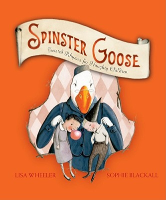 "Spinster Goose: Twisted Rhymes for Naughty Children, ""Wheeler, Lisa"""
