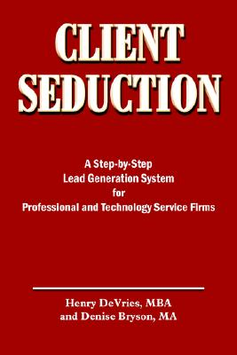 CLIENT SEDUCTION: A Step-by-Step Lead Generation System for Professional and Technology Service Firms, DeVries, Henry; Bryson, Denise