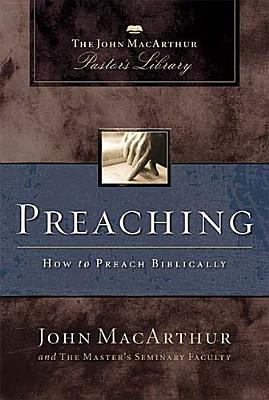 Preaching: How to Preach Biblically (MacArthur Pastor's Library), John MacArthur, Master's Seminary Faculty