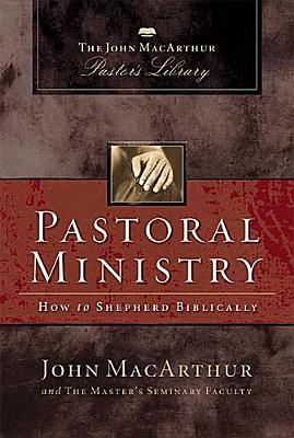 Pastoral Ministry: How to Shepherd Biblically (MacArthur Pastor's Library), John MacArthur, Master's Seminary Faculty