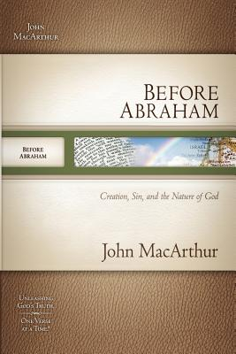 Before Abraham: Creation, Sin, and the Nature of God [BEFORE ABRAHAM], John MacArthur