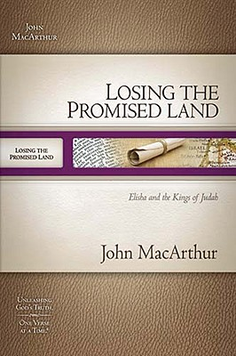 Losing the Promised Land: Elisha and the Kings of Judah (MacArthur Old Testament Study Guides), John MacArthur