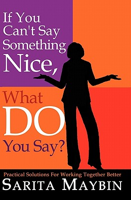 If You Can't Say Something Nice, What Do You Say?: Practical Solutions for Working Together Better, Maybin, Sarita