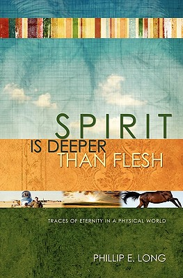Spirit Is Deeper Than Flesh: Traces of Eternity in a Physical World, Long, Philip E.