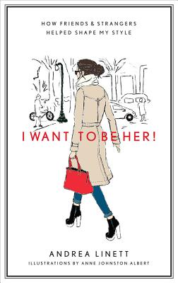 I Want to Be Her!: How Friends and Strangers Helped Shape My Style, Andrea Linett, Anne Johnston Albert