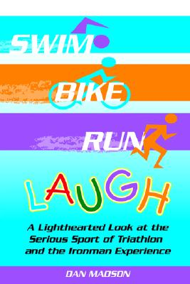 Swim, Bike, Run, Laugh!: A Lighthearted Look at the Serious Sport of Triathlon and the Ironman Experience, Dan Madson