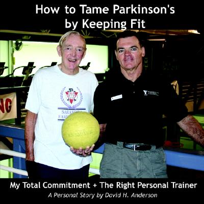 How to Tame Parkinson's by Keeping Fit: My Total Commitment + The Right Personal Trainer, Anderson, D. H.