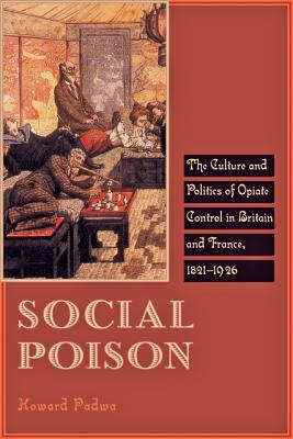 Image for Social Poison: The Culture and Politics of Opiate Control in Britain and France, 1821-1926