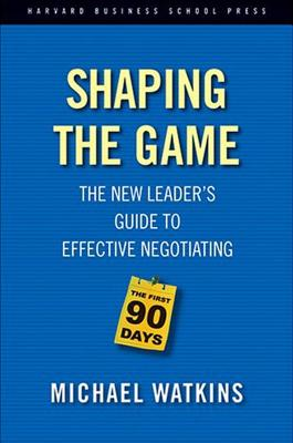 Shaping the Game: The New Leader's Guide to Effective Negotiating, Watkins, Michael