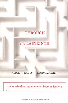 Through the Labyrinth: The Truth About How Women Become Leaders (Center for Public Leadership), Carli, Alice H.; Eagly,, Linda L