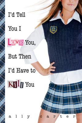 Image for I'd Tell You I Love You, But Then I'd Have to Kill You (Gallagher Girls)