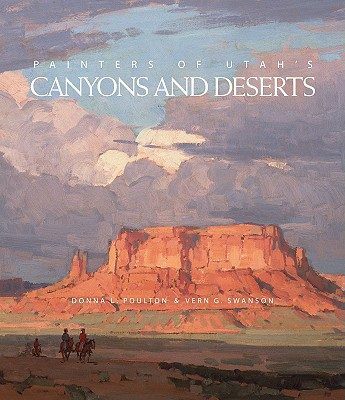 Painters of Utah's Canyons and Deserts, Donna L Poulton, Vern G. Swanson