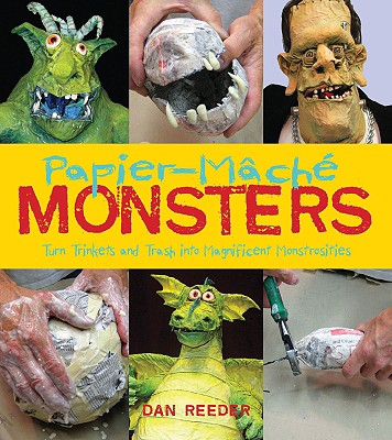 Papier-Mache Monsters: Turn Trinkets and Trash into Magnificent Monstrosities, Reeder, Dan