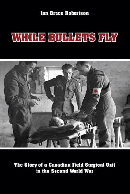 Image for While Bullets Fly: The Story of a Canadian Field Surgical Unit in the Second World War
