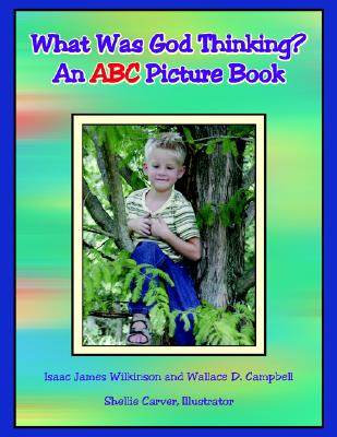 What Was God Thinking?: An ABC Picture Book, Campbell, Wallace D.