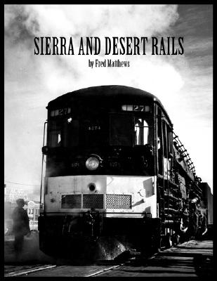 Sierra And Desert Rails: Donner, Feather River, Owens Valley at the End of the Steam Age, Matthews, Fred