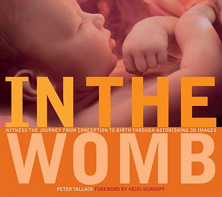 In the Womb: Witness the Journey from Conception to Birth through Astonishing 3D Images, Tallack, Peter