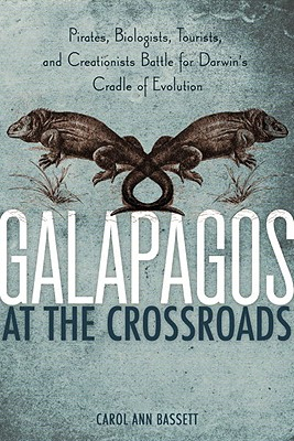 Galapagos at the Crossroads: Pirates, Biologists, Tourists, and Creationists Battle for Darwin's Cradle of Evolution, Bassett, Carol Ann