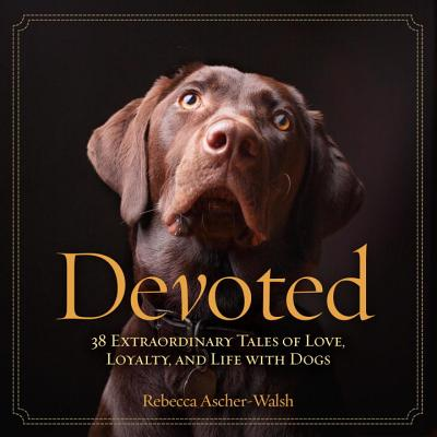 Image for DEVOTED 38 EXTRAORDINARY TALES OF LOVE, LOYALTY, AND LIFE WITH DOGS