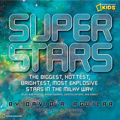 Super Stars: The Biggest, Hottest, Brightest, and Most Explosive Stars in the Milky Way (National Geographic Kids), David A. Aguilar