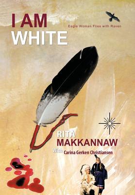 I Am White: Eagle Woman Flies with Raven, Makkannaw, Rita; Rita Makkannaw