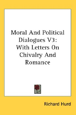 Moral And Political Dialogues V3: With Letters On Chivalry And Romance, Hurd, Richard
