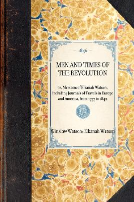 Men and Times of the Revolution: or, Memoirs of Elkanah Watson, including Journals of Travels in Europe and America, from 1777 to 1842 (Travel in America), Watson, Winslow; Watson, Elkanah