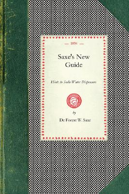 Saxe's New Guide: or Hints to Soda Water Dispensers. Complete and Modern Formulae for the Manufacture and Dispensing of All Carbonated Drinks (Cooking in America), Saxe, De Forest