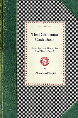 Delmonico Cook Book: How to Buy Food, How to Cook It, and How to Serve It (Cooking in America), Filippini, Alessandro