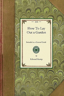 How To Lay Out a Garden: Intended as a General Guide in Choosing, Forming, or Improving an Estate (From a Quarter of an Acre to a Hundred Acres in ... Design and Execution (Gardening in America), Kemp, Edward