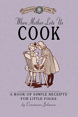 When Mother Lets Us Cook: A Book of Simple Receipts for Little Folks, with Important Cooking Rules in Rhyme, Together with Handy Lists of the ... Preparation of Each Dish (Cooking in America), Johnson, Constance
