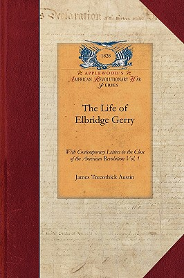 The Life of Elbridge Gerry, Vol. 2: With Contemporary Letters to the Close of the American Revolution Vol. 2 (Revolutionary War), Austin, James