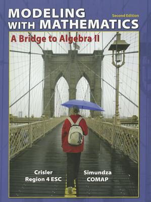 Modeling with Mathematics: A Bridge to Algebra II 2nd Edition, Nancy Crisler (Author), Gary Simundza (Author), Region IV Educational Service Center (Author), COMAP (The Consortium for Mathematics and its Appl (Author)