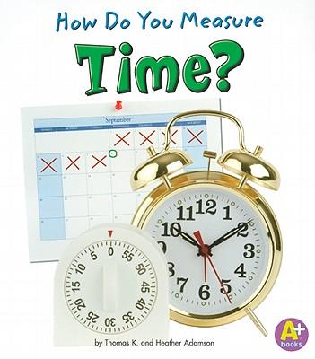 How Do You Measure Time? (Measure It!), Adamson, Heather; Adamson, Thomas K.