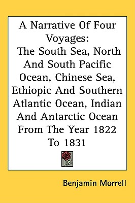 Image for A Narrative of Four Voyages to the South Sea, North and South Pacific Ocean, Chinese Sea, Ethiopic and Southern Atlantic Ocean, Indian and Antarctic Ocean from the Year 1822 to 1831