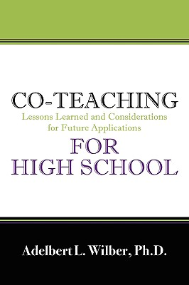 Co-Teaching for High School: Lessons Learned and Considerations for Future Applications, Adelbert L Wilber