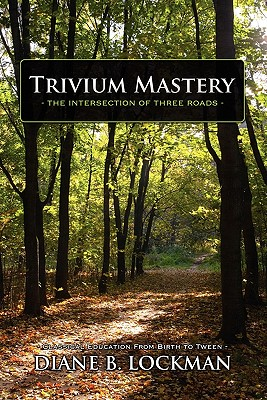 Trivium Mastery: The Intersection of Three Roads: How to Give Your Child an Authentic Classical Home Education, Diane Lockman