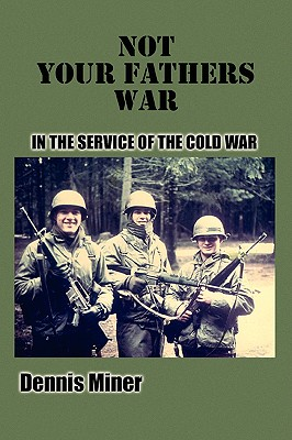Not Your Fathers War: In the Service of The Cold War, Miner, Dennis