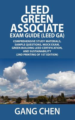 LEED Green Associate Exam Guide (LEED GA)  Comprehensive study materials, sample questions, mock exam, green building LEED certification, and sustainability (2nd Printing of 1st Edition), Gang Chen