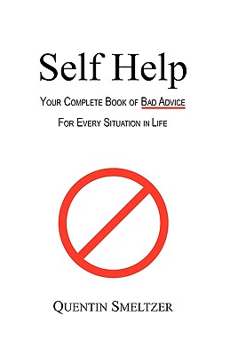 Self Help: Your Complete Book of Bad Advice for Every Situation in Life, Smeltzer, Quentin