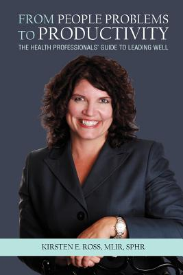From People Problems to Productivity: The Health Professionals' Guide to Leading Well, Ross Mlir Sphr, Kirsten E.