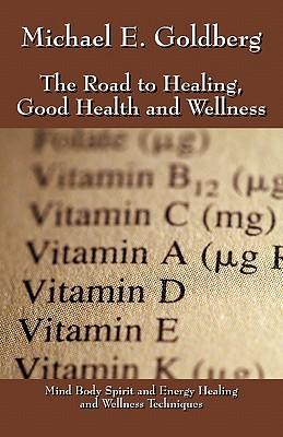 The Road to Healing, Good Health and Wellness, Goldberg, Michael E.