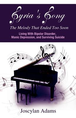 Syria's Song, The Melody That Ended Too Soon: Living With Bipolar Disorder, Manic Depression, and Surviving Suicide, Adams, Joscylan