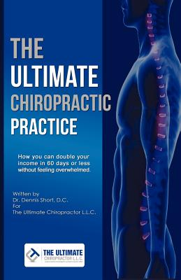 The Ultimate Chiropractic Practice: How You Can Double Your Income in 60 Days or Less Without Feeling Overwhelmed, Short, Dennis