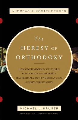 The Heresy of Orthodoxy: How Contemporary Culture's Fascination with Diversity Has Reshaped Our Understanding of Early Christianity, Andreas J. Kostenberger, Michael J. Kruger