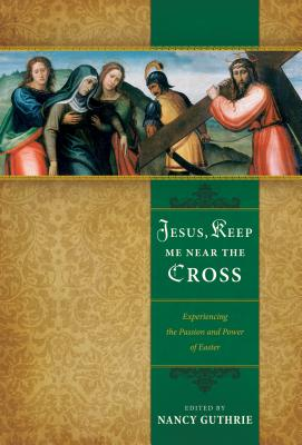 Image for Jesus, Keep Me Near the Cross: Experiencing the Passion and Power of Easter