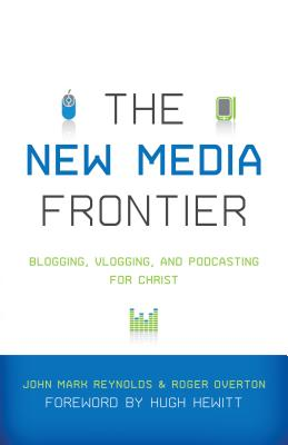 The New Media Frontier: Blogging, Vlogging, and Podcasting for Christ, John Mark Reynolds, Roger Overton