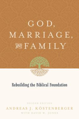 God, Marriage, and Family (Second Edition): Rebuilding the Biblical Foundation, Andreas J. Kostenberger, David W. Jones